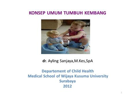 KONSEP UMUM TUMBUH KEMBANG dr. Ayling Sanjaya,M.Kes,SpA Departement of Child Health Medical School of Wijaya Kusuma University Surabaya 2012 1.