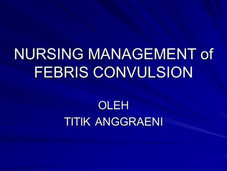NURSING MANAGEMENT of FEBRIS CONVULSION OLEH TITIK ANGGRAENI.