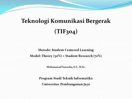 Teknologi Komunikasi Bergerak (TIF304) Metode: Student Centered Learning Model: Theory (30%) + Student Research (70%) Mohammad Nasucha, S.T., M.Sc. Program.