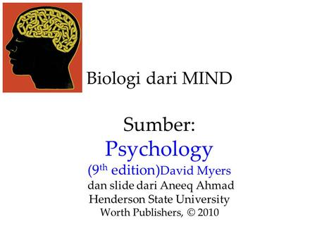 Biologi dari MIND Sumber: Psychology (9 th edition) David Myers dan slide dari Aneeq Ahmad Henderson State University Worth Publishers, © 2010.
