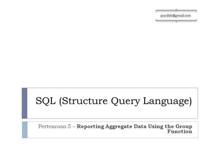SQL (Structure Query Language) Pertemuan 5 – Reporting Aggregate Data Using the Group Function sy urf gm ail. co m.
