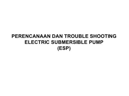 PERENCANAAN DAN TROUBLE SHOOTING ELECTRIC SUBMERSIBLE PUMP (ESP)