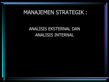 MANAJEMEN STRATEGIK : ANALISIS EKSTERNAL DAN ANALISIS INTERNAL.