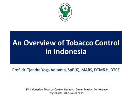 An Overview of Tobacco Control in Indonesia Prof. dr. Tjandra Yoga Aditama, SpP(K), MARS, DTM&H, DTCE 2 nd Indonesian Tobacco Control Research Dissemination.