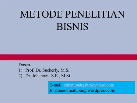 1-1 METODE PENELITIAN BISNIS Dosen. 1)Prof. Dr. Sucherly, M.Si 2)Dr. Johannes, S.E., M.Si  . Johannessimatupang.wordpress.com.