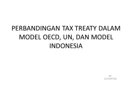 PERBANDINGAN TAX TREATY DALAM MODEL OECD, UN, DAN MODEL INDONESIA BY SUHARTINI.