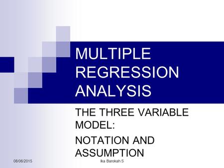MULTIPLE REGRESSION ANALYSIS THE THREE VARIABLE MODEL: NOTATION AND ASSUMPTION 08/06/2015Ika Barokah S.