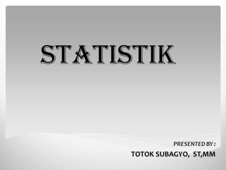 STATISTIK PRESENTED BY : TOTOK SUBAGYO, ST,MM.