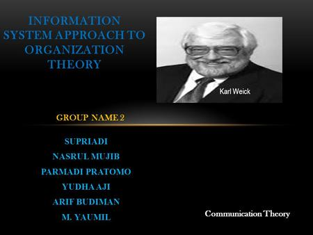 SUPRIADI NASRUL MUJIB PARMADI PRATOMO YUDHA AJI ARIF BUDIMAN M. YAUMIL INFORMATION SYSTEM APPROACH TO ORGANIZATION THEORY GROUP NAME 2 Communication Theory.