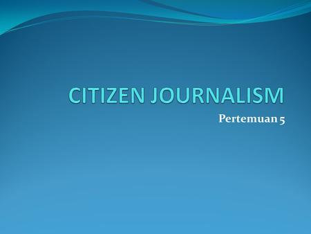 Pertemuan 5. BENTUK CITIZEN JOURNALISM ( Steve Outing  The 11 Layers of Citizen Journalism)