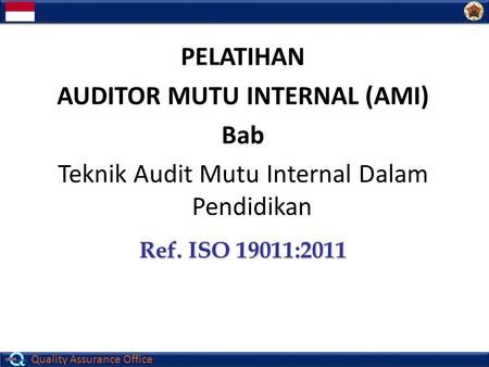 Quality Assurance Office PELATIHAN AUDITOR MUTU INTERNAL (AMI) Bab Teknik Audit Mutu Internal Dalam Pendidikan Ref. ISO 19011:2011.