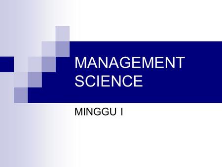 MANAGEMENT SCIENCE MINGGU I.