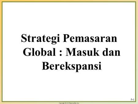 Copyright © 2003 Prentice-Hall, Inc. 5-1 Strategi Pemasaran Global : Masuk dan Berekspansi.