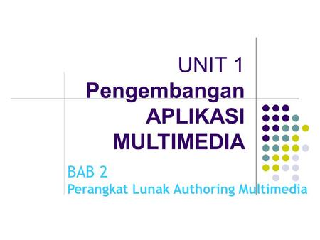 UNIT 1 Pengembangan APLIKASI MULTIMEDIA BAB 2 Perangkat Lunak Authoring Multimedia.