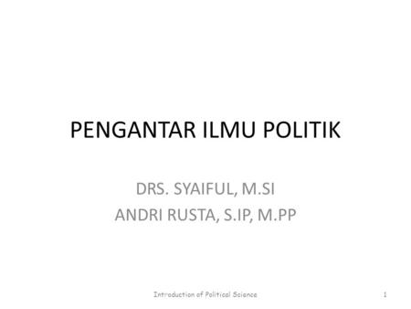 PENGANTAR ILMU POLITIK DRS. SYAIFUL, M.SI ANDRI RUSTA, S.IP, M.PP Introduction of Political Science1.