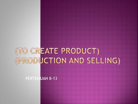 (to create product) (PRODUCTION AND SELLING)