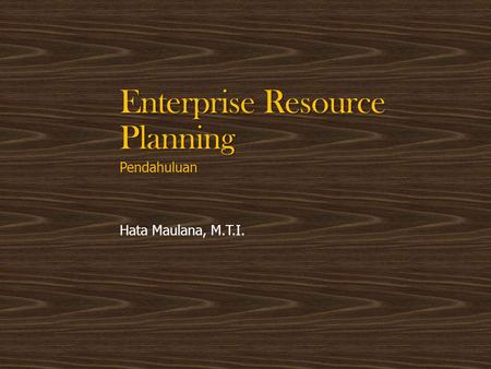Enterprise Resource Planning Pendahuluan Hata Maulana, M.T.I.
