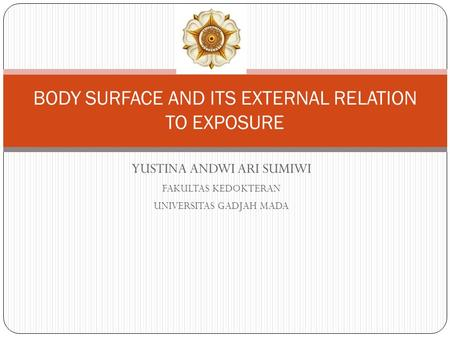 YUSTINA ANDWI ARI SUMIWI FAKULTAS KEDOKTERAN UNIVERSITAS GADJAH MADA BODY SURFACE AND ITS EXTERNAL RELATION TO EXPOSURE.