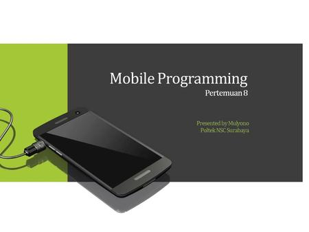 Mobile Programming Pertemuan 8 Presented by Mulyono Poltek NSC Surabaya.
