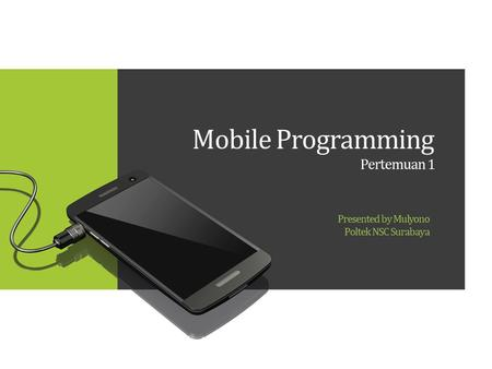 Mobile Programming Pertemuan 1 Presented by Mulyono Poltek NSC Surabaya.