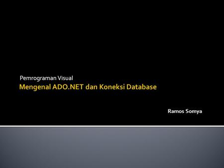 Pemrograman Visual Ramos Somya.  ActiveX Data Objects (ADO) untuk framework.NET. merupakan class yang berisi komponen untuk melakukan interaksi dengan.