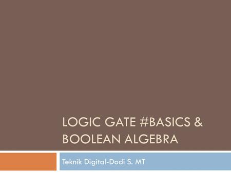 LOGIC GATE #BASICS & BOOLEAN ALGEBRA Teknik Digital-Dodi S. MT.