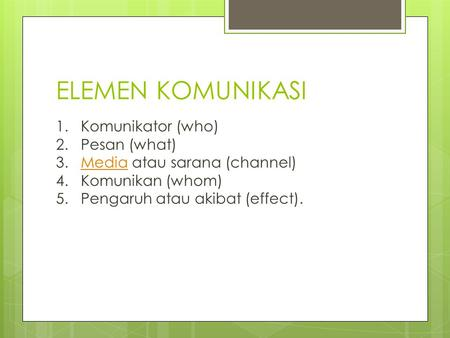 ELEMEN KOMUNIKASI 1. Komunikator (who) 2. Pesan (what) 3. Media atau sarana (channel) 4. Komunikan (whom) 5. Pengaruh atau akibat (effect).Media.