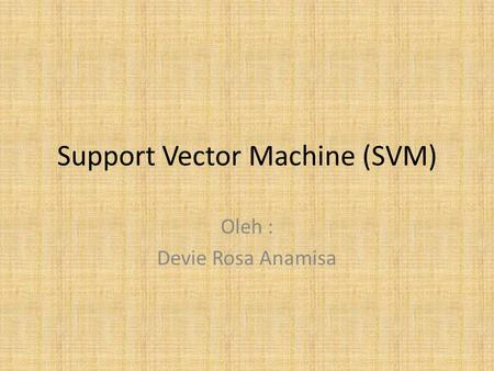 Support Vector Machine (SVM) Oleh : Devie Rosa Anamisa.