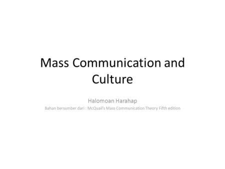 Mass Communication and Culture Halomoan Harahap Bahan bersumber dari : McQuail's Mass Communication Theory Fifth edition.