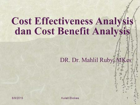 6/9/20151 Cost Effectiveness Analysis dan Cost Benefit Analysis DR. Dr. Mahlil Ruby, MKes Kuliah Ekokes.