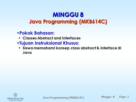 Java Programming (MKB614C) MINGGU 8 Java Programming (MKB614C) Minggu 8 Page 1 Pokok Bahasan: Classes Abstract and Interfaces Tujuan Instruksional Khusus: