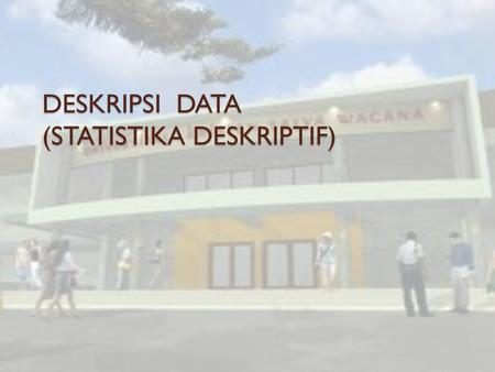 DESKRIPSI DATA (STATISTIKA DESKRIPTIF). Outline Penyajian Data : - Teknik Grafis (Graphical Technique) - Teknik Numeris (Numerical Technique)