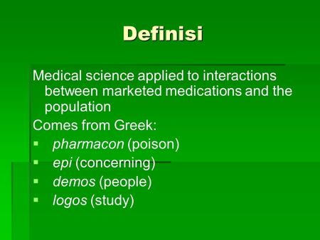 Definisi Medical science applied to interactions between marketed medications and the population Comes from Greek: pharmacon (poison) epi (concerning)