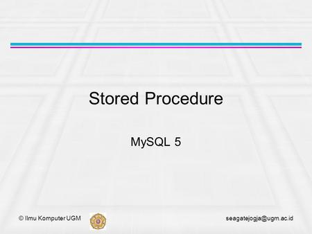 © Ilmu Komputer UGM Stored Procedure MySQL 5.