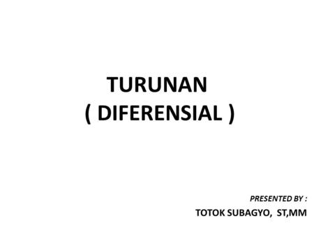 TURUNAN ( DIFERENSIAL ) PRESENTED BY : TOTOK SUBAGYO, ST,MM.