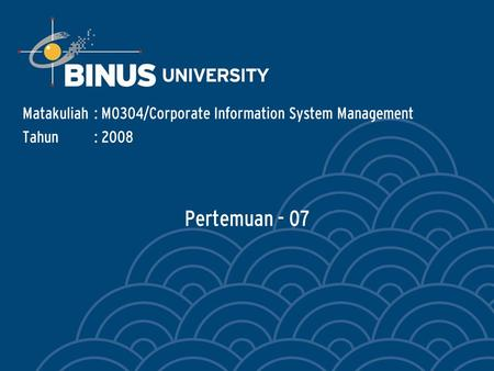 Pertemuan - 07 Matakuliah: M0304/Corporate Information System Management Tahun: 2008.