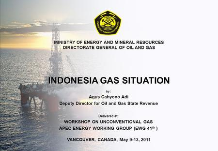 © DJMIGAS 201210 KEMENTERIANESDM VANCOUVER, CANADA, May 9-13, 2011 MINISTRY OF ENERGY AND MINERAL RESOURCES DIRECTORATE GENERAL OF OIL AND GAS INDONESIA.