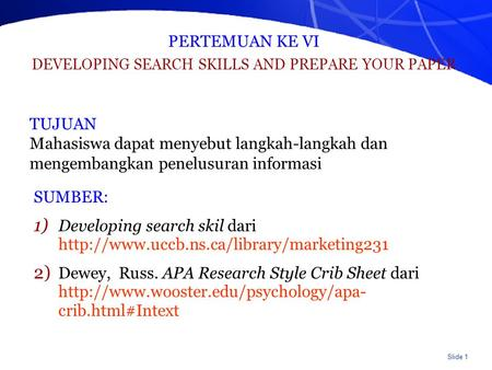 Slide 1 PERTEMUAN KE VI DEVELOPING SEARCH SKILLS AND PREPARE YOUR PAPER SUMBER: 1) Developing search skil dari