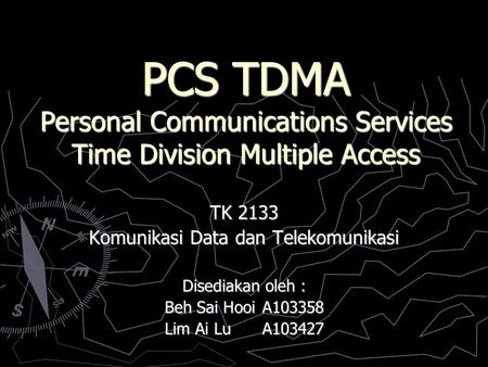 PCS TDMA Personal Communications Services Time Division Multiple Access TK 2133 Komunikasi Data dan Telekomunikasi Disediakan oleh : Beh Sai HooiA103358.