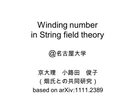 Winding number in String field theory @ 名古屋大学 京大理 小路田 俊子 (畑氏との共同研究) based on arXiv:1111.2389.