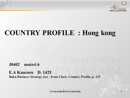 Universitas Bina Nusantara1 COUNTRY PROFILE : Hong kong J0402 materi 6 E.A Kuncoro D. 1425 Buku Business Strategy, kar : Irene Chow, Country Profile, p.