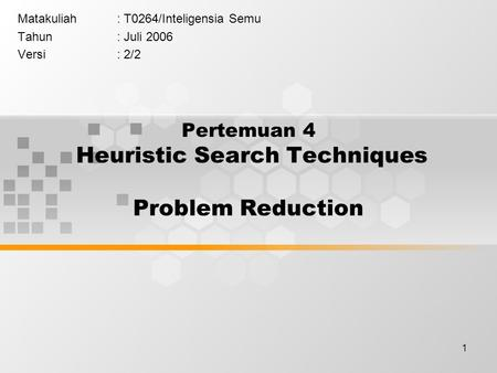 1 Pertemuan 4 Heuristic Search Techniques Problem Reduction Matakuliah: T0264/Inteligensia Semu Tahun: Juli 2006 Versi: 2/2.