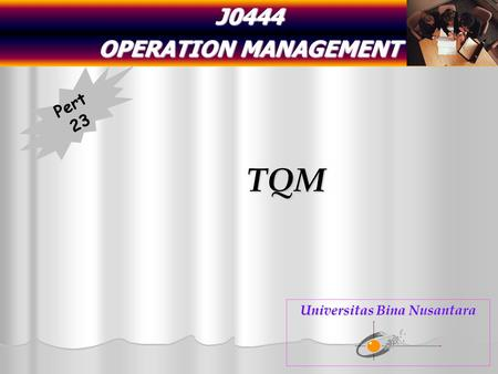 J0444 OPERATION MANAGEMENT TQM Pert 23 Universitas Bina Nusantara.