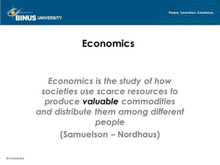 Bina Nusantara Economics Economics is the study of how societies use scarce resources to produce valuable commodities and distribute them among different.
