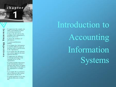Introduction to Accounting Information Systems. Learning Objectives To appreciate the complex, dynamic environment in which accounting is practiced. To.