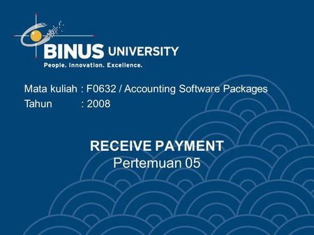 RECEIVE PAYMENT Pertemuan 05 Mata kuliah : F0632 / Accounting Software Packages Tahun : 2008.