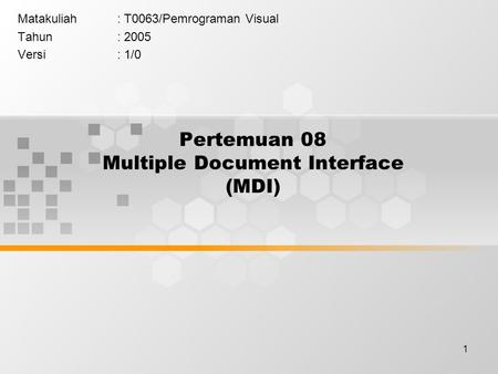 1 Pertemuan 08 Multiple Document Interface (MDI) Matakuliah: T0063/Pemrograman Visual Tahun: 2005 Versi: 1/0.