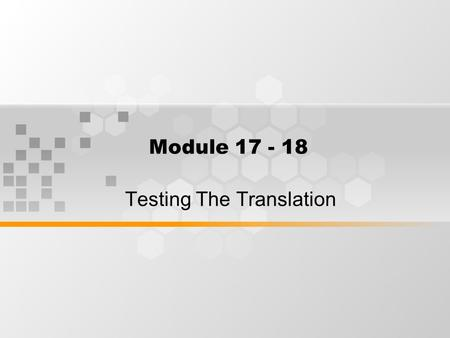 Module 17 - 18 Testing The Translation. How to Evaluate your translation Problems in testing a translation.