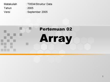 1 Pertemuan 02 Array Matakuliah: T0534/Struktur Data Tahun: 2005 Versi: September 2005.