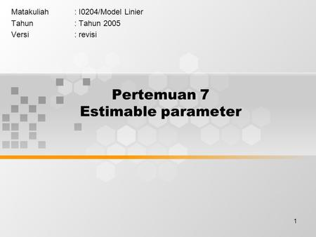 1 Pertemuan 7 Estimable parameter Matakuliah: I0204/Model Linier Tahun: Tahun 2005 Versi: revisi.